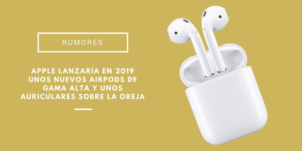 Apple lanzaría en 2019 unos nuevos AirPods de gama alta y unos auriculares sobre la oreja