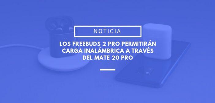 Los Freebuds 2 Pro permitirán carga inalámbrica con el Huawei Mate 20 Pro