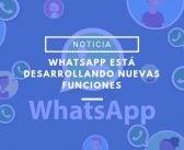 WhatsApp está desarrollando nuevas funciones para facilitarnos el día a día